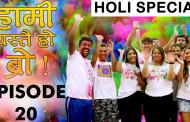 HAMI YASTAI HO BRO ! | Ep 20 |Holi special |March 07, 2020|